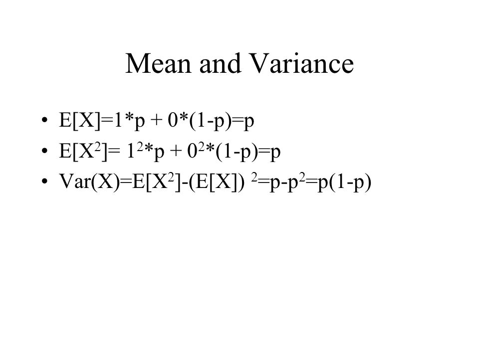 Mean and Variance E[X]=1*p + 0*(1-p)=p E[X2]= 12*p + 02*(1-p)=p